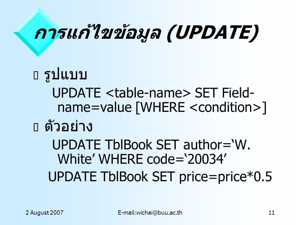 2 August 2007E-mail:wichai@buu.ac.th11 การแก้ไขข้อมูล (UPDATE)  รูปแบบ UPDATE SET Field- name=value [WHERE ]  ตัวอย่าง UPDATE TblBook SET author='W.