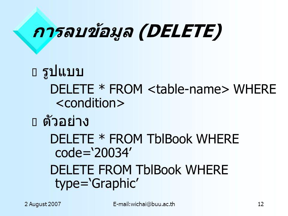 2 August 2007E-mail:wichai@buu.ac.th12 การลบข้อมูล (DELETE)  รูปแบบ DELETE * FROM WHERE  ตัวอย่าง DELETE * FROM TblBook WHERE code='20034' DELETE FR