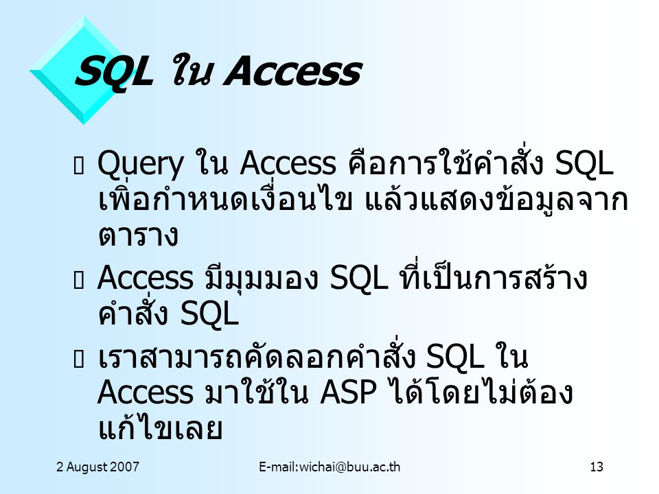 2 August 2007E-mail:wichai@buu.ac.th13 SQL ใน Access  Query ใน Access คือการใช้คำสั่ง SQL เพิ่อกำหนดเงื่อนไข แล้วแสดงข้อมูลจาก ตาราง  Access มีมุมมอ