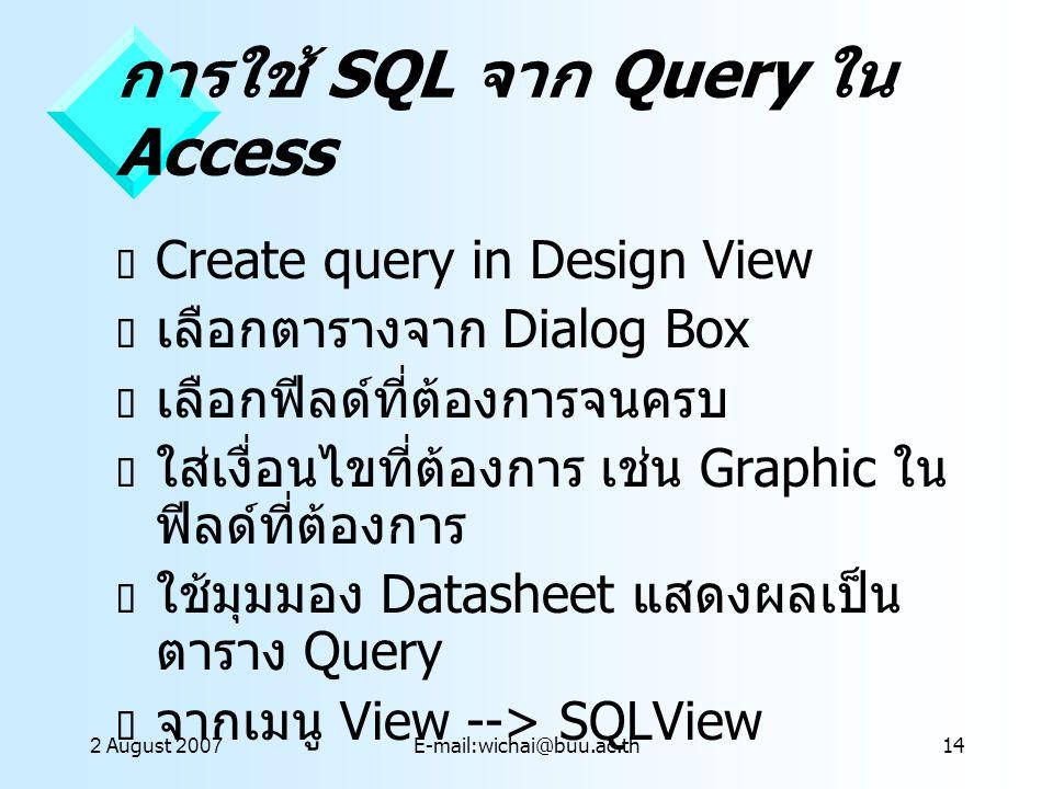 2 August 2007E-mail:wichai@buu.ac.th14 การใช้ SQL จาก Query ใน Access  Create query in Design View  เลือกตารางจาก Dialog Box  เลือกฟีลด์ที่ต้องการจ