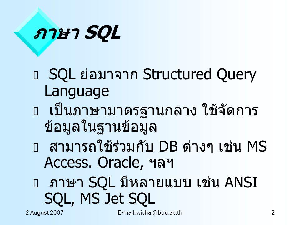 2 August 2007E-mail:wichai@buu.ac.th13 SQL ใน Access  Query ใน Access คือการใช้คำสั่ง SQL เพิ่อกำหนดเงื่อนไข แล้วแสดงข้อมูลจาก ตาราง  Access มีมุมมอง SQL ที่เป็นการสร้าง คำสั่ง SQL  เราสามารถคัดลอกคำสั่ง SQL ใน Access มาใช้ใน ASP ได้โดยไม่ต้อง แก้ไขเลย