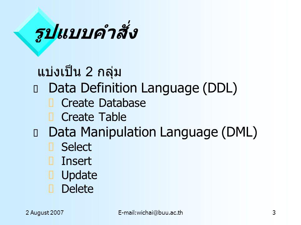 2 August 2007E-mail:wichai@buu.ac.th14 การใช้ SQL จาก Query ใน Access  Create query in Design View  เลือกตารางจาก Dialog Box  เลือกฟีลด์ที่ต้องการจนครบ  ใส่เงื่อนไขที่ต้องการ เช่น Graphic ใน ฟีลด์ที่ต้องการ  ใช้มุมมอง Datasheet แสดงผลเป็น ตาราง Query  จากเมนู View --> SQLView