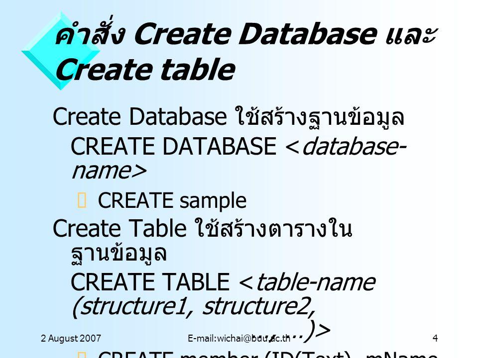 2 August 2007E-mail:wichai@buu.ac.th4 คำสั่ง Create Database และ Create table Create Database ใช้สร้างฐานข้อมูล CREATE DATABASE  CREATE sample Create