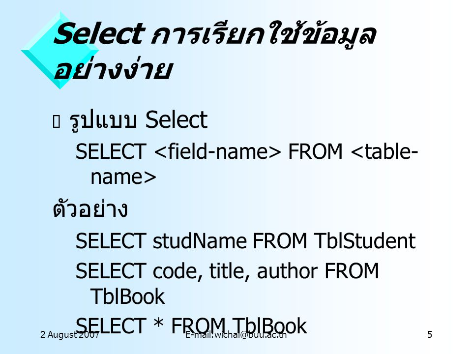 2 August 2007E-mail:wichai@buu.ac.th6 การเรียกใช้ข้อมูลแบบมี เงื่อนไข WHERE  รูปแบบ SELECT FROM [WHERE ]  ตัวอย่าง SELECT * From TblBook WHERE type= Graphic SELECT * From TblBook WHERE type= graphic and price<=1500