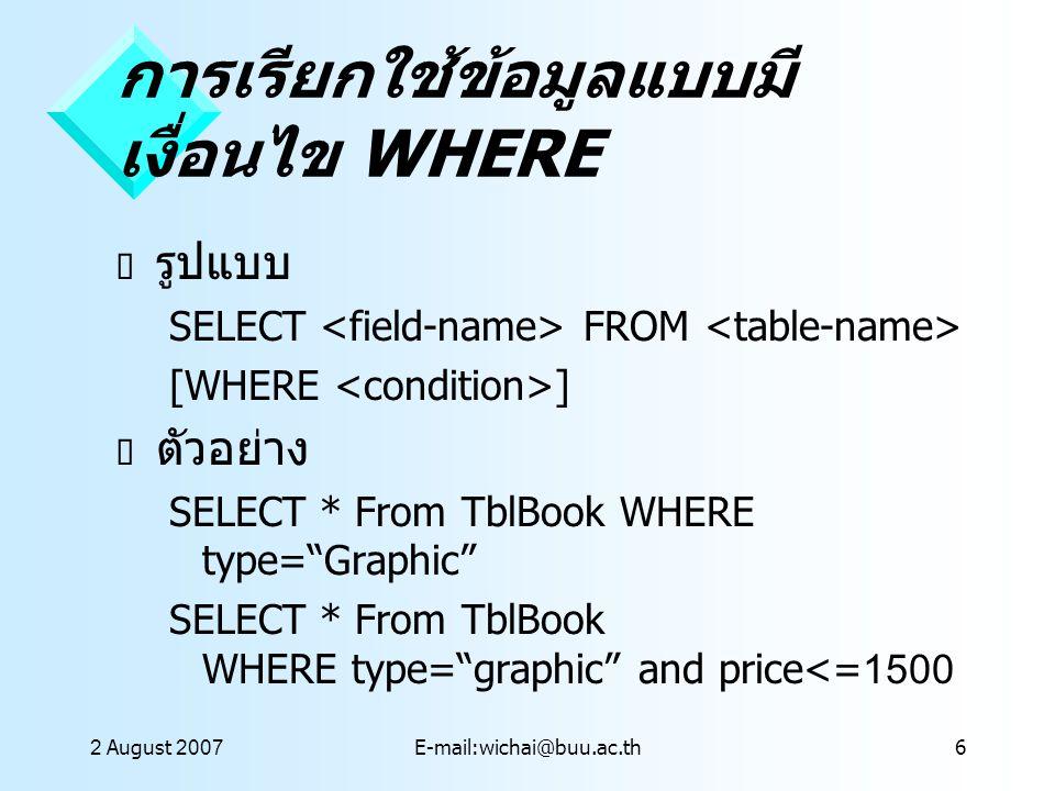 2 August 2007E-mail:wichai@buu.ac.th7 การใช้ WHERE ร่วมกับ เงื่อนไขอื่น BETWEEN SELECT * From TblBook WHERE price BETWEEN 500 AND 1000 IN/NOT IN SELECT * From TblBook WHERE price IN[1500, 3000]