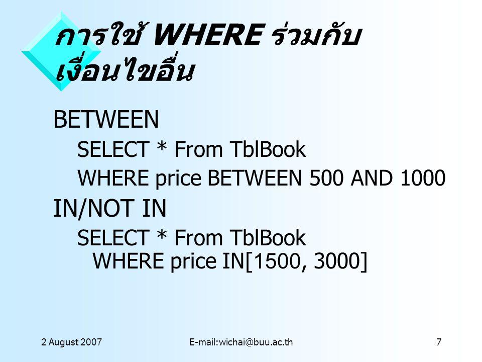 2 August 2007E-mail:wichai@buu.ac.th8 การใช้ WHERE ร่วมกับ LIKE LIKE คำสั่ง LIKE ใช้ร่วมกับเครื่องหมายที่ใช้แทนข้อความ ใดๆ เครื่องหมาย * SELECT * From TblBook WHERE title LIKE com* เครื่องหมาย ? SELECT * From TblBook WHERE title LIKE b?y เครื่องหมาย # SELECT * From TblBook WHERE title LIKE 1#3*