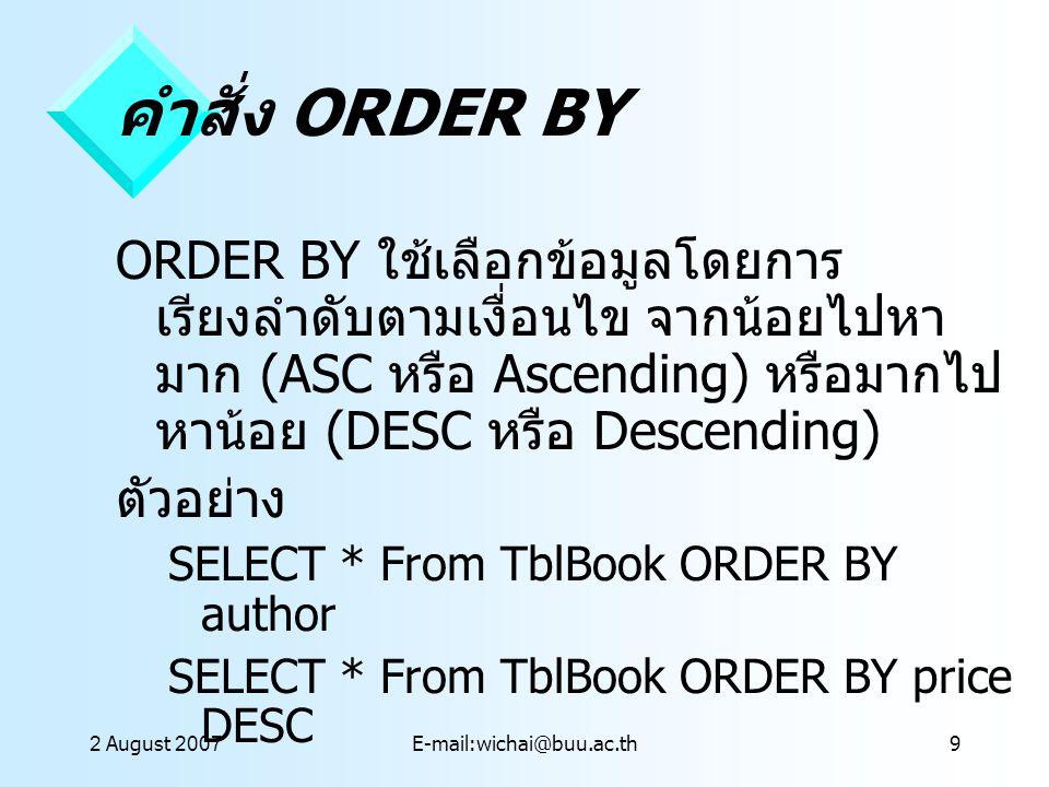 2 August 2007E-mail:wichai@buu.ac.th9 คำสั่ง ORDER BY ORDER BY ใช้เลือกข้อมูลโดยการ เรียงลำดับตามเงื่อนไข จากน้อยไปหา มาก (ASC หรือ Ascending) หรือมาก