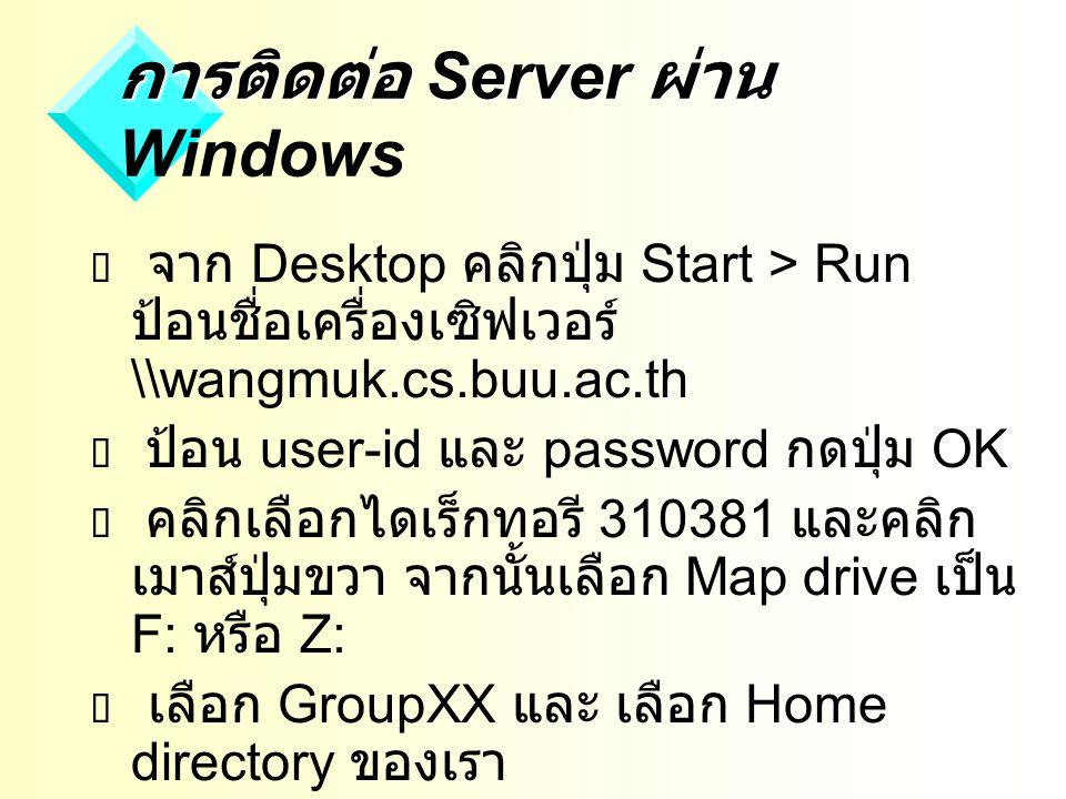 การติดต่อ Server ผ่าน การติดต่อ Server ผ่าน Windows  จาก Desktop คลิกปุ่ม Start > Run ป้อนชื่อเครื่องเซิฟเวอร์ \\wangmuk.cs.buu.ac.th  ป้อน user-id และ password กดปุ่ม OK  คลิกเลือกไดเร็กทอรี 310381 และคลิก เมาส์ปุ่มขวา จากนั้นเลือก Map drive เป็น F: หรือ Z:  เลือก GroupXX และ เลือก Home directory ของเรา