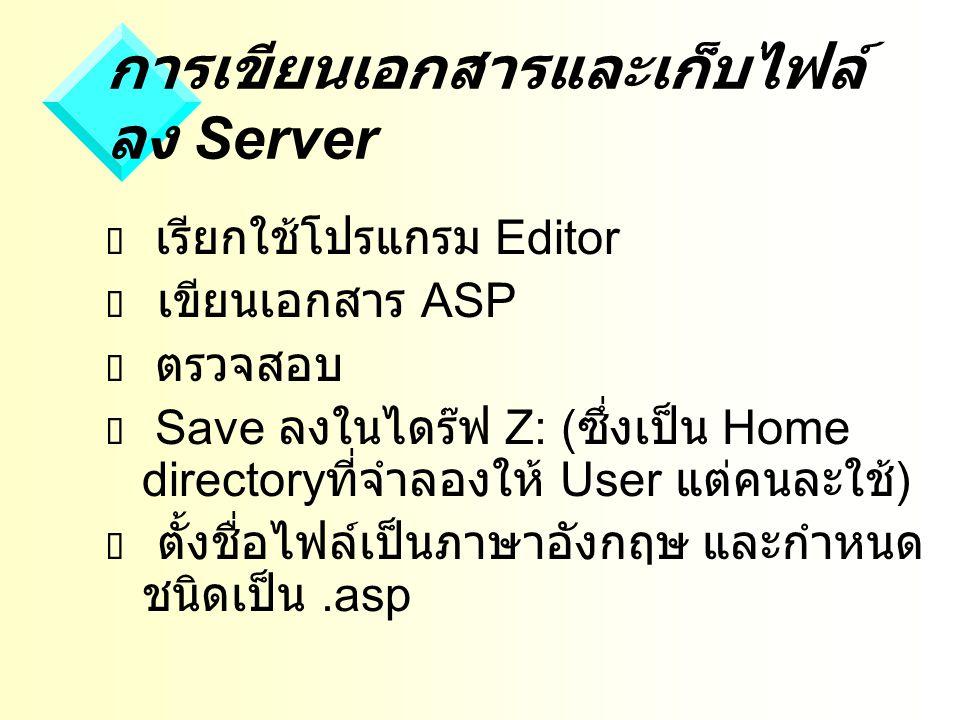 การเขียนเอกสารและเก็บไฟล์ ลง Server  เรียกใช้โปรแกรม Editor  เขียนเอกสาร ASP  ตรวจสอบ  Save ลงในไดร๊ฟ Z: ( ซึ่งเป็น Home directory ที่จำลองให้ User แต่คนละใช้ )  ตั้งชื่อไฟล์เป็นภาษาอังกฤษ และกำหนด ชนิดเป็น.asp
