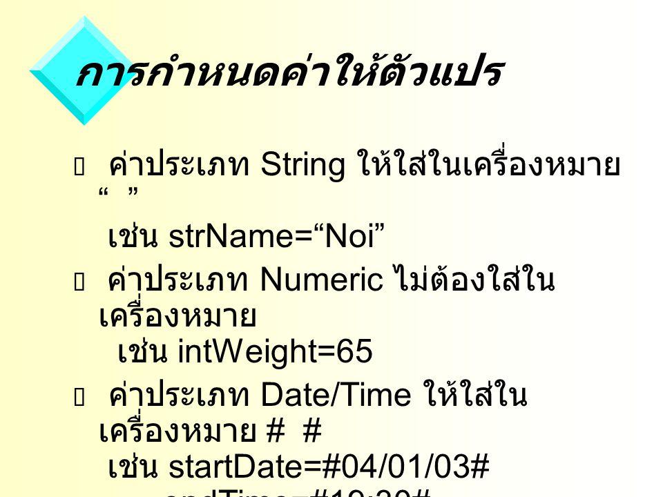 การกำหนดค่าให้ตัวแปร  ค่าประเภท String ให้ใส่ในเครื่องหมาย เช่น strName= Noi  ค่าประเภท Numeric ไม่ต้องใส่ใน เครื่องหมาย เช่น intWeight=65  ค่าประเภท Date/Time ให้ใส่ใน เครื่องหมาย # # เช่น startDate=#04/01/03# endTime=#19:30#