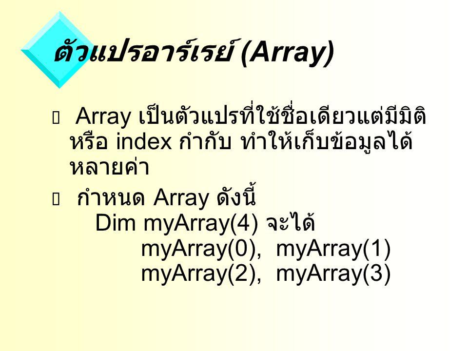 ตัวแปรอาร์เรย์ (Array)  Array เป็นตัวแปรที่ใช้ชื่อเดียวแต่มีมิติ หรือ index กำกับ ทำให้เก็บข้อมูลได้ หลายค่า  กำหนด Array ดังนี้ Dim myArray(4) จะได้ myArray(0), myArray(1) myArray(2), myArray(3)