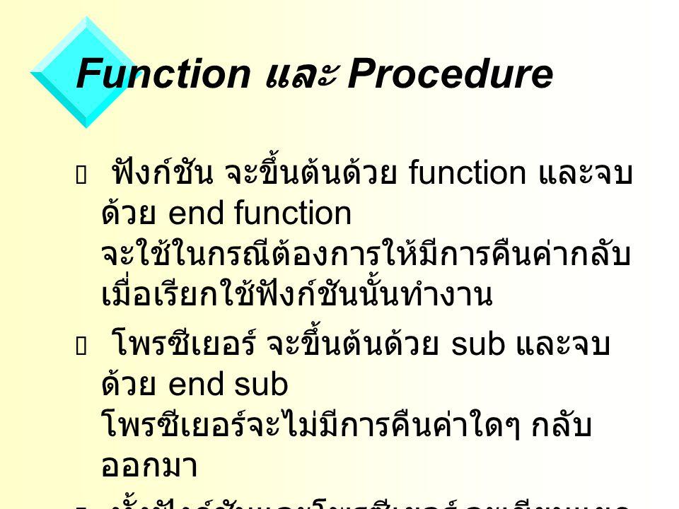 Function และ Procedure  ฟังก์ชัน จะขึ้นต้นด้วย function และจบ ด้วย end function จะใช้ในกรณีต้องการให้มีการคืนค่ากลับ เมื่อเรียกใช้ฟังก์ชันนั้นทำงาน  โพรซีเยอร์ จะขึ้นต้นด้วย sub และจบ ด้วย end sub โพรซีเยอร์จะไม่มีการคืนค่าใดๆ กลับ ออกมา  ทั้งฟังก์ชันและโพรซีเยอร์ จะเขียนแยก ไว้ต่างหากในลักษณะโปรแกรมย่อย