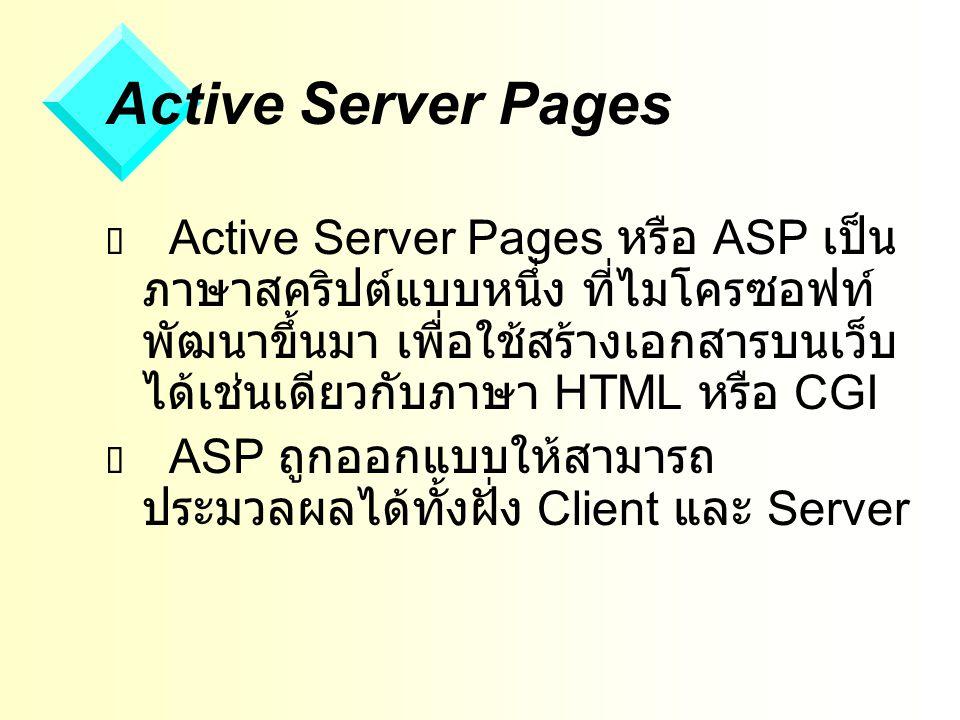 Active Server Pages  Active Server Pages หรือ ASP เป็น ภาษาสคริปต์แบบหนึ่ง ที่ไมโครซอฟท์ พัฒนาขึ้นมา เพื่อใช้สร้างเอกสารบนเว็บ ได้เช่นเดียวกับภาษา HTML หรือ CGI  ASP ถูกออกแบบให้สามารถ ประมวลผลได้ทั้งฝั่ง Client และ Server