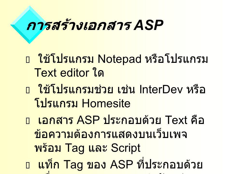 การสร้างเอกสาร ASP  ใช้โปรแกรม Notepad หรือโปรแกรม Text editor ใด  ใช้โปรแกรมช่วย เช่น InterDev หรือ โปรแกรม Homesite  เอกสาร ASP ประกอบด้วย Text คือ ข้อความต้องการแสดงบนเว็บเพจ พร้อม Tag และ Script  แท็ก Tag ของ ASP ที่ประกอบด้วย เครื่องหมาย กำกับอยู่เสมอ โดยมี Script ของภาษา JScript หรือ VBScript อยู่ระหว่าง Tag