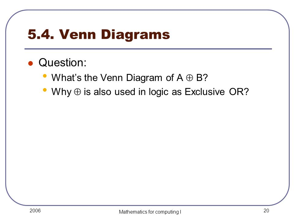20 2006 Mathematics for computing I 5.4. Venn Diagrams Question: What's the Venn Diagram of A  B? Why  is also used in logic as Exclusive OR?