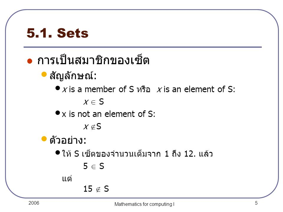 5 2006 Mathematics for computing I 5.1. Sets การเป็นสมาชิกของเซ็ต สัญลักษณ์: x is a member of S หรือ x is an element of S: x  S x is not an element o