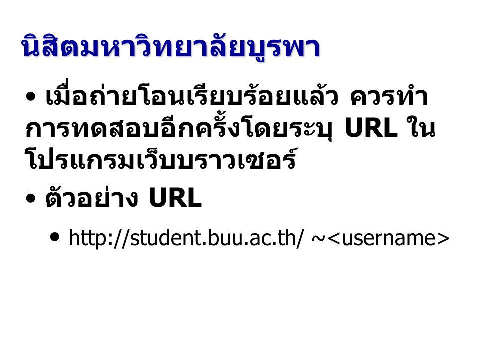นิสิตมหาวิทยาลัยบูรพา เมื่อถ่ายโอนเรียบร้อยแล้ว ควรทำ การทดสอบอีกครั้งโดยระบุ URL ใน โปรแกรมเว็บบราวเซอร์ ตัวอย่าง URL http://student.buu.ac.th/ ~