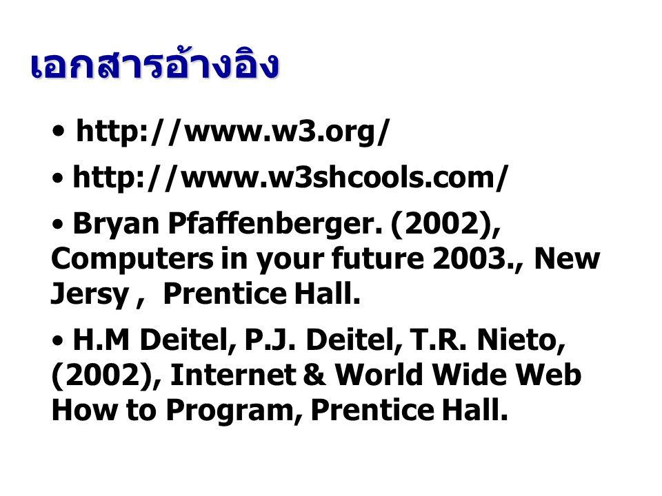 เอกสารอ้างอิง http://www.w3.org/ http://www.w3shcools.com/ Bryan Pfaffenberger. (2002), Computers in your future 2003., New Jersy, Prentice Hall. H.M