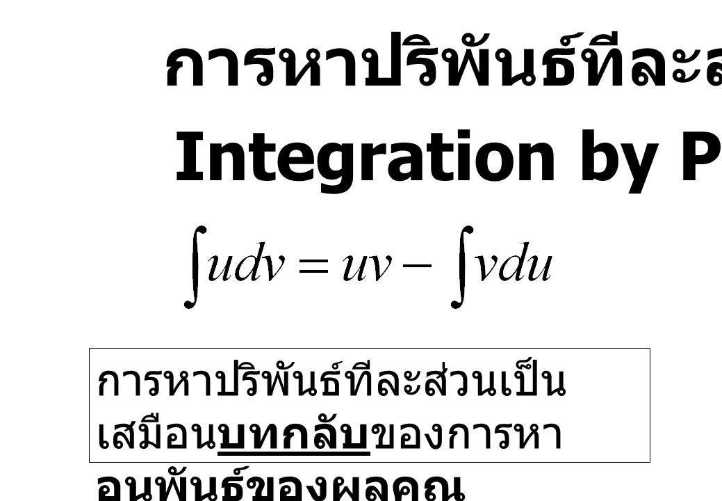 การหาปริพันธ์ทีละส่วน Integration by Parts การหาปริพันธ์ทีละส่วนเป็น เสมือนบทกลับของการหา อนุพันธ์ของผลคูณ