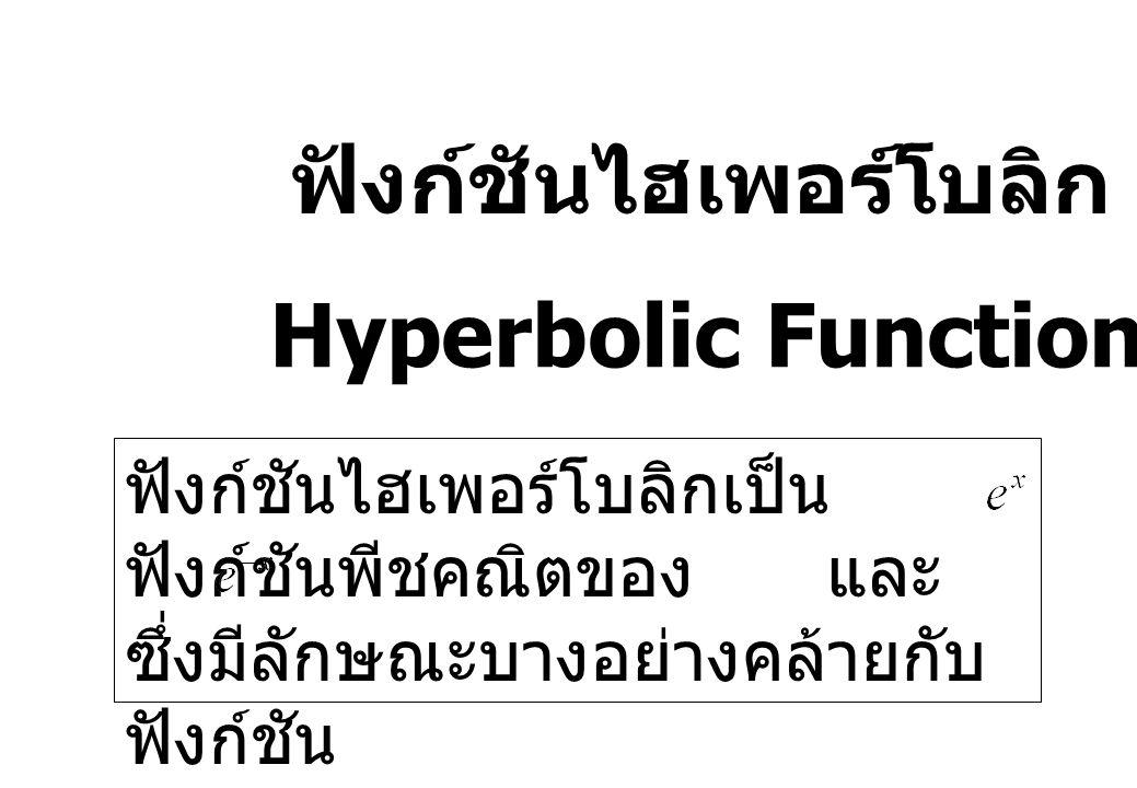 ฟังก์ชันไฮเพอร์โบลิก Hyperbolic Functions ฟังก์ชันไฮเพอร์โบลิกเป็น ฟังก์ชันพีชคณิตของ และ ซึ่งมีลักษณะบางอย่างคล้ายกับ ฟังก์ชัน ตรีโกณมิติ