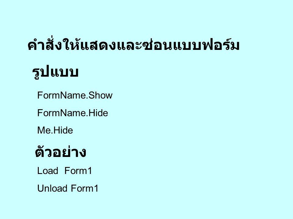 คำสั่งให้นำแบบฟอร์มลูกเข้าและ ออกจากหน่วยความจำ รูปแบบ Load FormName Unload FormName ตัวอย่าง Load Form1 Unload Form1