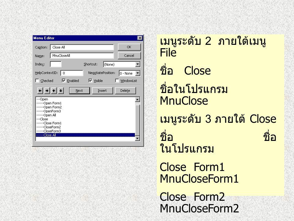 เมนูระดับ 3 ภายใต้เมนู Open ชื่อ ชื่อ ในโปรแกรม Open Form1 MnuOpenForm1 Open Form2 MnuOpenForm2 Open Form1 MnuOpenForm3 Open All MnuOpenAll