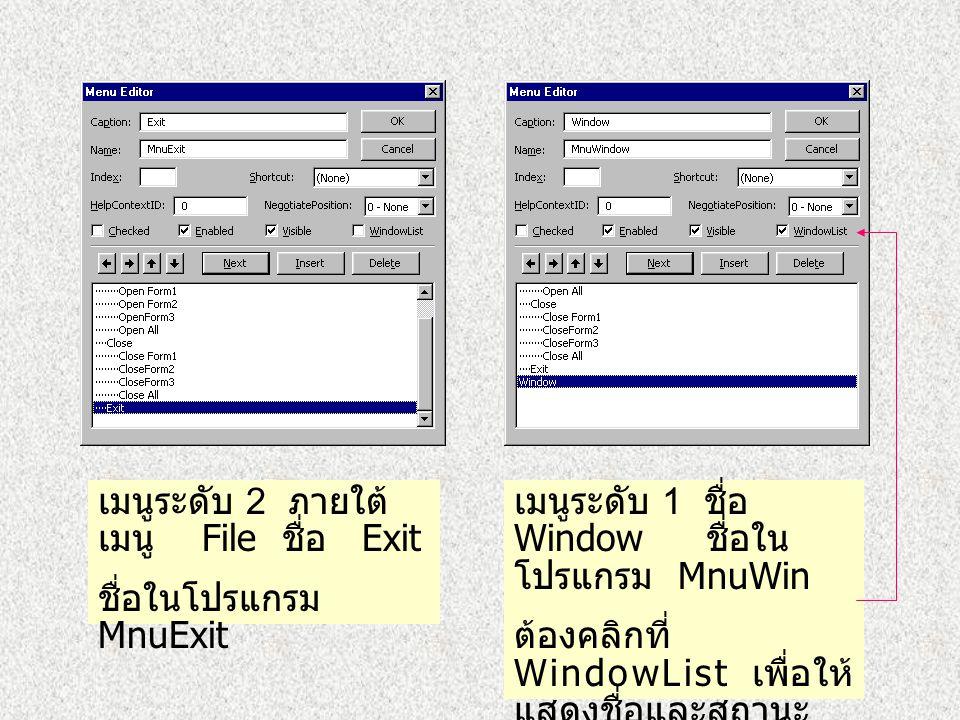 เมนูระดับ 2 ภายใต้เมนู File ชื่อ Close ชื่อในโปรแกรม MnuClose เมนูระดับ 3 ภายใต้ Close ชื่อ ชื่อ ในโปรแกรม Close Form1 MnuCloseForm1 Close Form2 MnuCl