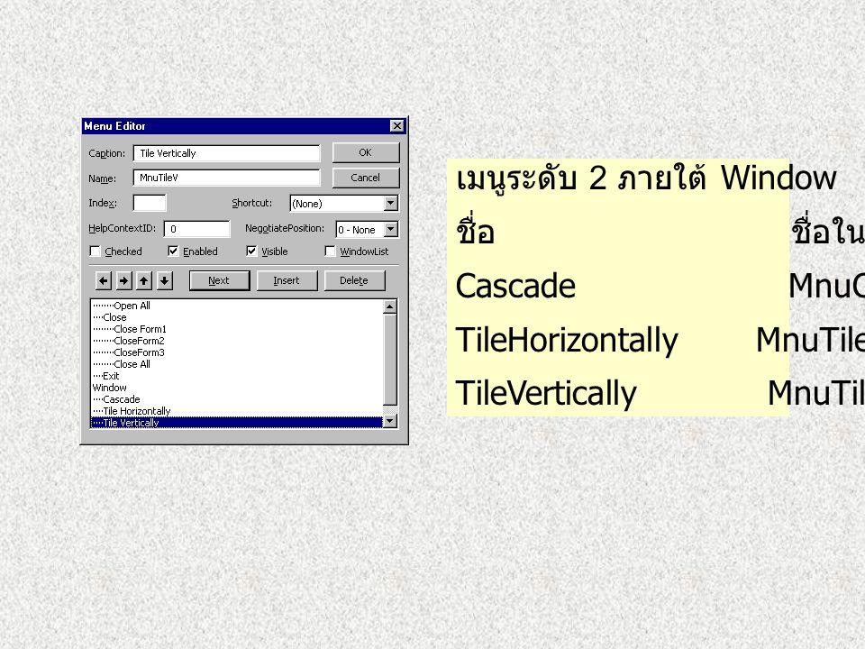 เมนูระดับ 2 ภายใต้ เมนู File ชื่อ Exit ชื่อในโปรแกรม MnuExit เมนูระดับ 1 ชื่อ Window ชื่อใน โปรแกรม MnuWin ต้องคลิกที่ WindowList เพื่อให้ แสดงชื่อและ