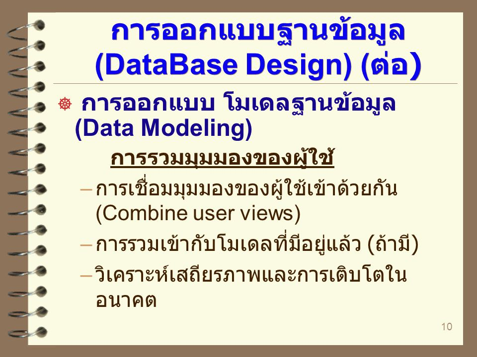10 การออกแบบฐานข้อมูล (DataBase Design) ( ต่อ )  การออกแบบ โมเดลฐานข้อมูล (Data Modeling) การรวมมุมมองของผู้ใช้ – การเชื่อมมุมมองของผู้ใช้เข้าด้วยกัน
