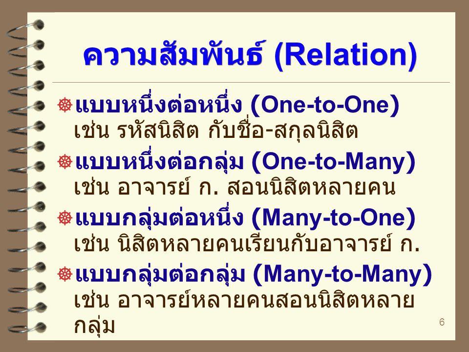 6 ความสัมพันธ์ (Relation)  แบบหนึ่งต่อหนึ่ง (One-to-One) เช่น รหัสนิสิต กับชื่อ - สกุลนิสิต  แบบหนึ่งต่อกลุ่ม (One-to-Many) เช่น อาจารย์ ก. สอนนิสิต