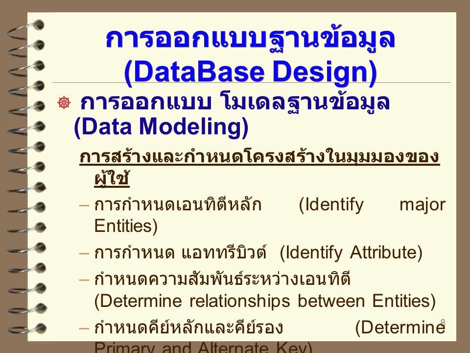 9 การออกแบบฐานข้อมูล (DataBase Design) ( ต่อ )  การออกแบบ โมเดลฐานข้อมูล (Data Modeling) เพิ่มรายละเอียดในมุมมองของผู้ใช้ – การเพิ่มแอททรีบิวต์ที่เหลือ (Add remaining Attributes) – การตรวจสอบกฎนอร์นัลไลเซชัน (Validate normalization rules) – กำหนดโดเมน (Determine domains) กำหนด กฎการจัดการกับข้อมูล (Trigger operations)