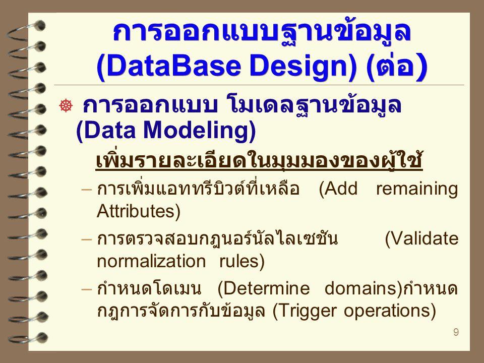10 การออกแบบฐานข้อมูล (DataBase Design) ( ต่อ )  การออกแบบ โมเดลฐานข้อมูล (Data Modeling) การรวมมุมมองของผู้ใช้ – การเชื่อมมุมมองของผู้ใช้เข้าด้วยกัน (Combine user views) – การรวมเข้ากับโมเดลที่มีอยู่แล้ว ( ถ้ามี ) – วิเคราะห์เสถียรภาพและการเติบโตใน อนาคต