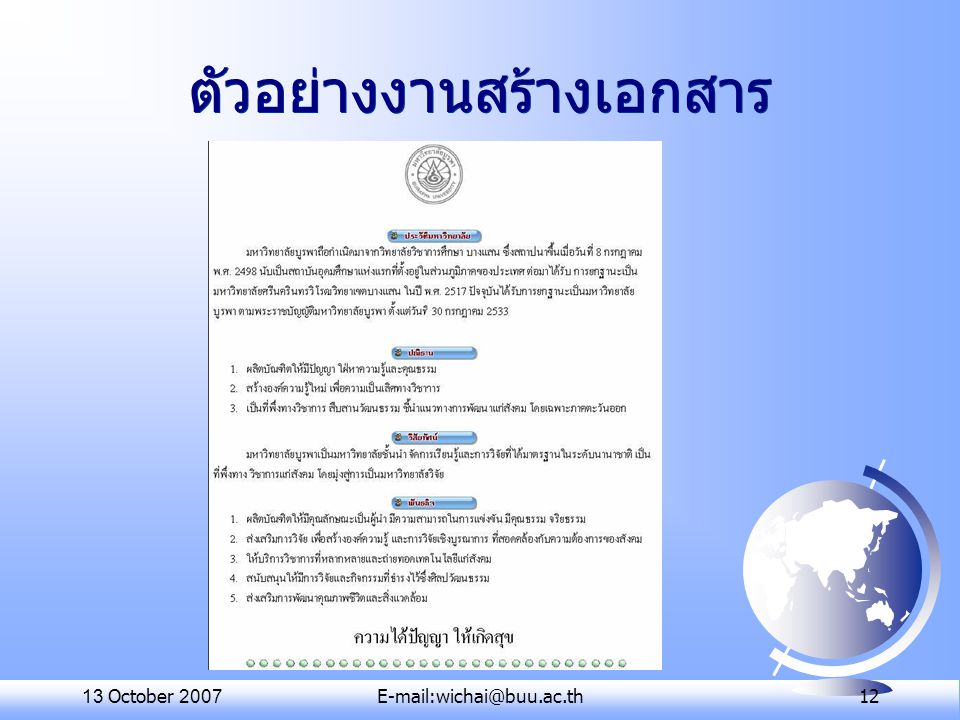 13 October 2007E-mail:wichai@buu.ac.th 13 สรุปชื่อโปรแกรมสำนักงาน MS Office OpenOffice.org PladaoOfficeKOffice OfficeTLE Word (.doc) Writer (.odt)Writer Kword Writer (.sxw) Excel (.xls) Calc (.ods) CalcKspread Calc (.sxc) Powerpoint (.ppt) Impress (.odp) Impress Kpresenter Impress (.sxi) Access (.mdb) Base (.odb) Draw (.odg)Draw Math