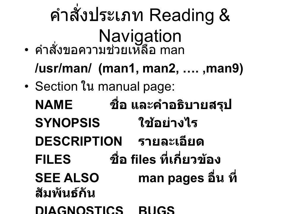 คำสั่งประเภท Reading & Navigation คำสั่งขอความช่วยเหลือ man /usr/man/ (man1, man2, ….,man9) Section ใน manual page: NAME ชื่อ และคำอธิบายสรุป SYNOPSIS ใช้อย่างไร DESCRIPTION รายละเอียด FILES ชื่อ files ที่เกี่ยวข้อง SEE ALSOman pages อื่น ที่ สัมพันธ์กัน DIAGNOSTICS BUGS AUTHOR