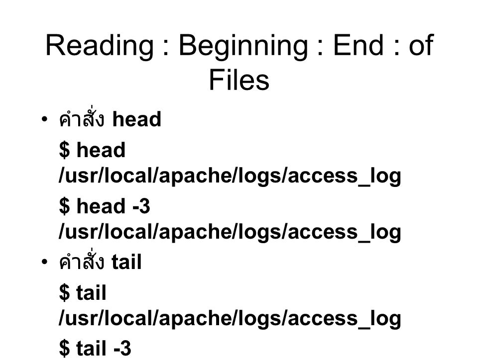 Reading : Beginning : End : of Files คำสั่ง head $ head /usr/local/apache/logs/access_log $ head -3 /usr/local/apache/logs/access_log คำสั่ง tail $ tail /usr/local/apache/logs/access_log $ tail -3 /usr/local/apache/logs/access_log