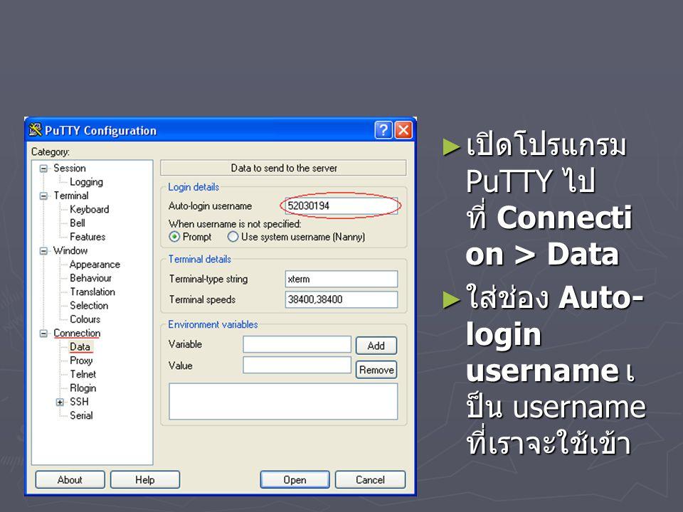 ► เปิดโปรแกรม PuTTY ไป ที่ Connecti on > Data ► เปิดโปรแกรม PuTTY ไป ที่ Connecti on > Data ► ใส่ช่อง Auto- login username เ ป็น username ที่เราจะใช้เข้า