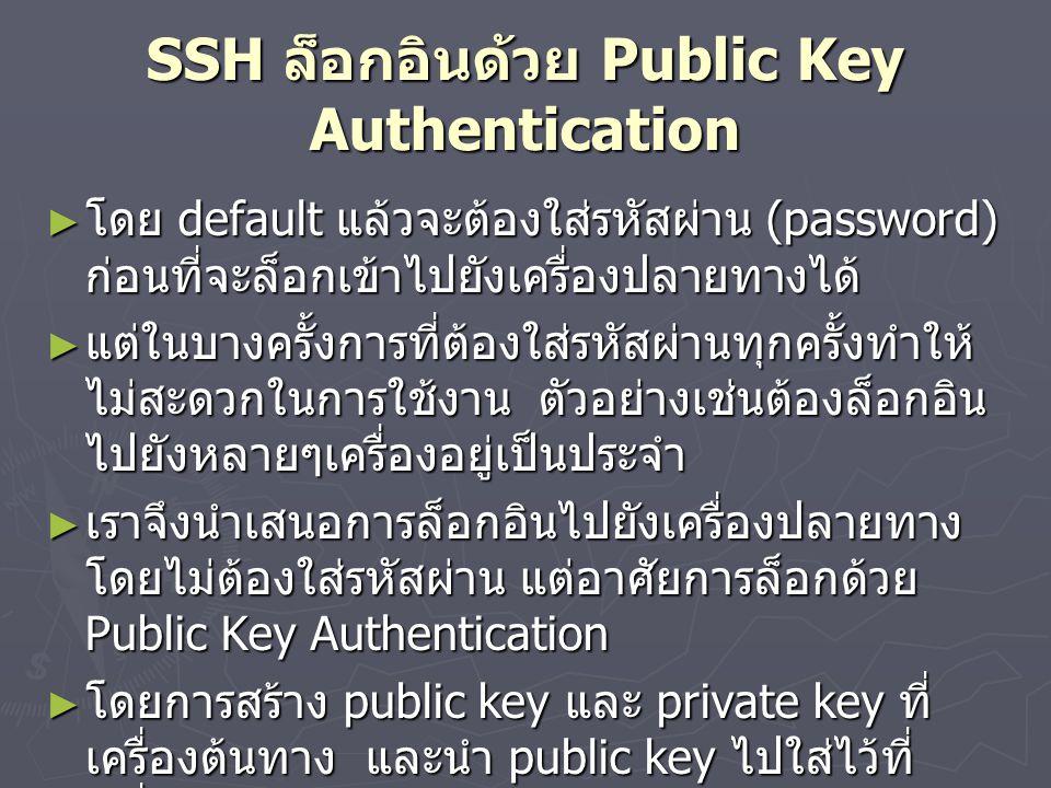 SSH ล็อกอินด้วย Public Key Authentication ► โดย default แล้วจะต้องใส่รหัสผ่าน (password) ก่อนที่จะล็อกเข้าไปยังเครื่องปลายทางได้ ► แต่ในบางครั้งการที่ต้องใส่รหัสผ่านทุกครั้งทำให้ ไม่สะดวกในการใช้งาน ตัวอย่างเช่นต้องล็อกอิน ไปยังหลายๆเครื่องอยู่เป็นประจำ ► เราจึงนำเสนอการล็อกอินไปยังเครื่องปลายทาง โดยไม่ต้องใส่รหัสผ่าน แต่อาศัยการล็อกด้วย Public Key Authentication ► โดยการสร้าง public key และ private key ที่ เครื่องต้นทาง และนำ public key ไปใส่ไว้ที่ เครื่องปลายทาง