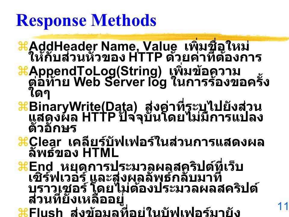 11 Response Methods  AddHeader Name, Value เพิ่มชื่อใหม่ ให้กับส่วนหัวของ HTTP ด้วยค่าที่ต้องการ  AppendToLog(String) เพิ่มข้อความ ต่อท้าย Web Server log ในการร้องขอครั้ง ใดๆ  BinaryWrite(Data) ส่งค่าที่ระบุไปยังส่วน แสดงผล HTTP ปัจจุบันโดยไม่มีการแปลง ตัวอักษร  Clear เคลียร์บัฟเฟอร์ในส่วนการแสดงผล ลัพธ์ของ HTML  End หยุดการประมวลผลสคริปต์ที่เว็บ เซิร์ฟเวอร์ และส่งผลลัพธ์กลับมาที่ บราวเซอร์ โดยไม่ต้องประมวลผลสคริปต์ ส่วนที่ยังเหลืออยู่  Flush ส่งข้อมูลที่อยู่ในบัฟเฟอร์มายัง บราวเซอร์  Redirect(URL) ทำการเชื่อมต่อบราวเซอร์ ไปยัง URL ที่ระบุ  Write(variant) ส่งค่าชนิดใดๆไปยัง บราวเซอร์
