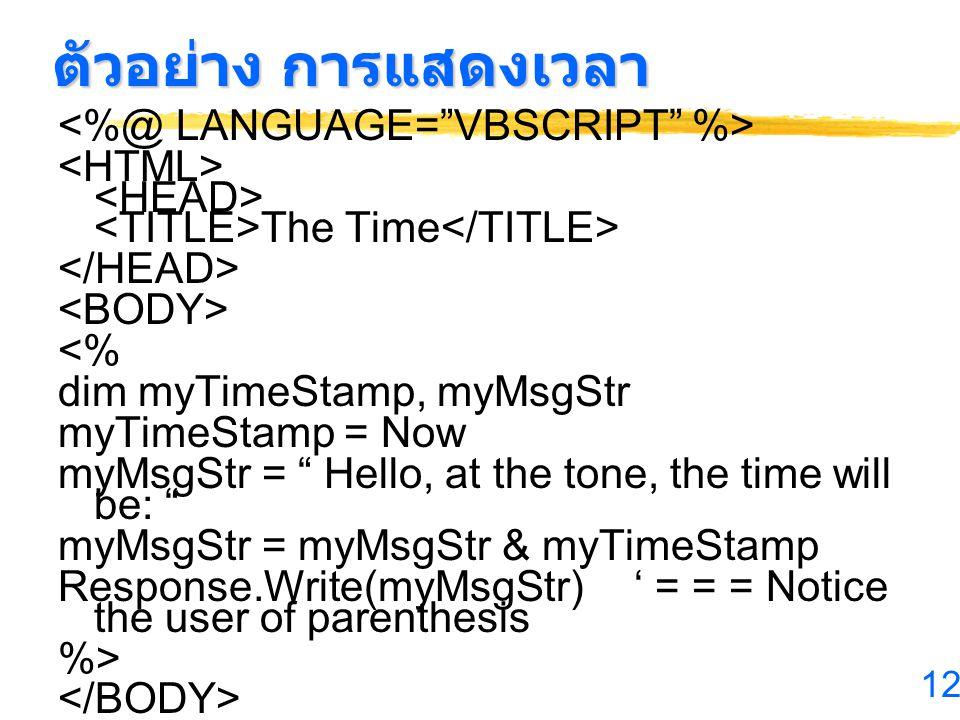 12 ตัวอย่าง การแสดงเวลา The Time <% dim myTimeStamp, myMsgStr myTimeStamp = Now myMsgStr = Hello, at the tone, the time will be: myMsgStr = myMsgStr & myTimeStamp Response.Write(myMsgStr)' = = = Notice the user of parenthesis %>