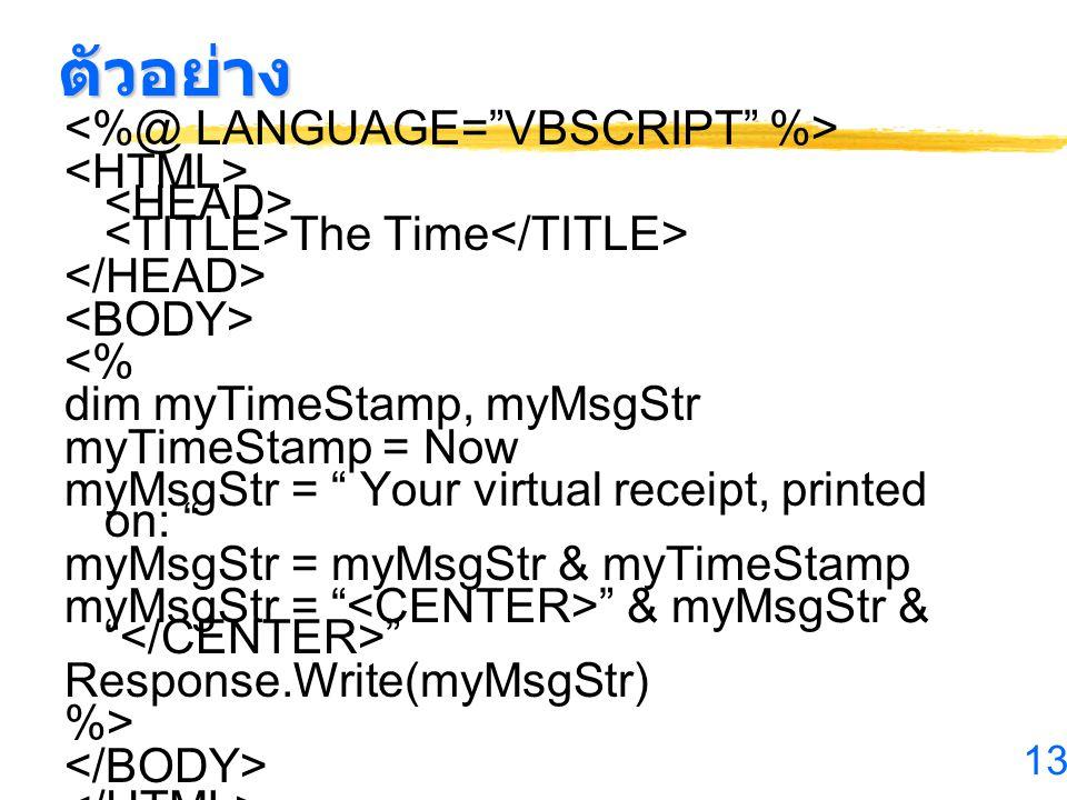 13 ตัวอย่าง The Time <% dim myTimeStamp, myMsgStr myTimeStamp = Now myMsgStr = Your virtual receipt, printed on: myMsgStr = myMsgStr & myTimeStamp myMsgStr = & myMsgStr & Response.Write(myMsgStr) %>