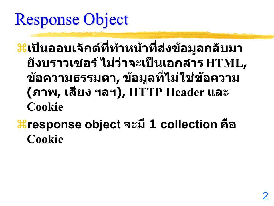 2  เป็นออบเจ็กต์ที่ทำหน้าที่ส่งข้อมูลกลับมา ยังบราวเซอร์ ไม่ว่าจะเป็นเอกสาร HTML, ข้อความธรรมดา, ข้อมูลที่ไม่ใช่ข้อความ ( ภาพ, เสียง ฯลฯ ), HTTP Header และ Cookie  response object จะมี 1 collection คือ Cookie
