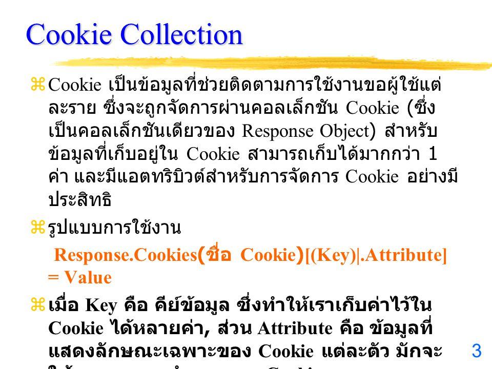 3 Cookie Collection zCookie เป็นข้อมูลที่ช่วยติดตามการใช้งานขอผู้ใช้แต่ ละราย ซึ่งจะถูกจัดการผ่านคอลเล็กชัน Cookie ( ซึ่ง เป็นคอลเล็กชันเดียวของ Response Object) สำหรับ ข้อมูลที่เก็บอยู่ใน Cookie สามารถเก็บได้มากกว่า 1 ค่า และมีแอตทริบิวต์สำหรับการจัดการ Cookie อย่างมี ประสิทธิ z รูปแบบการใช้งาน Response.Cookies( ชื่อ Cookie)[(Key)|.Attribute] = Value z เมื่อ Key คือ คีย์ข้อมูล ซึ่งทำให้เราเก็บค่าไว้ใน Cookie ได้หลายค่า, ส่วน Attribute คือ ข้อมูลที่ แสดงลักษณะเฉพาะของ Cookie แต่ละตัว มักจะ ใช้ควบคุมการทำงานของ Cookie