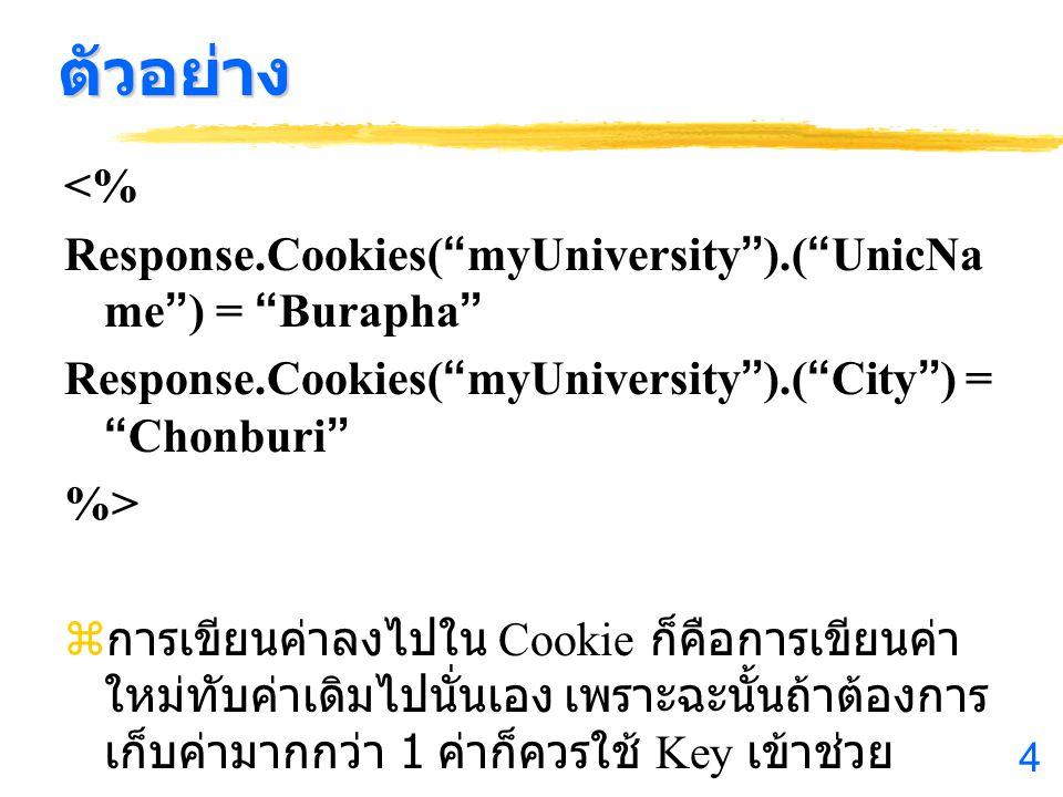 4 ตัวอย่าง <% Response.Cookies( myUniversity ).( UnicNa me ) = Burapha Response.Cookies( myUniversity ).( City ) = Chonburi %> z การเขียนค่าลงไปใน Cookie ก็คือการเขียนค่า ใหม่ทับค่าเดิมไปนั่นเอง เพราะฉะนั้นถ้าต้องการ เก็บค่ามากกว่า 1 ค่าก็ควรใช้ Key เข้าช่วย