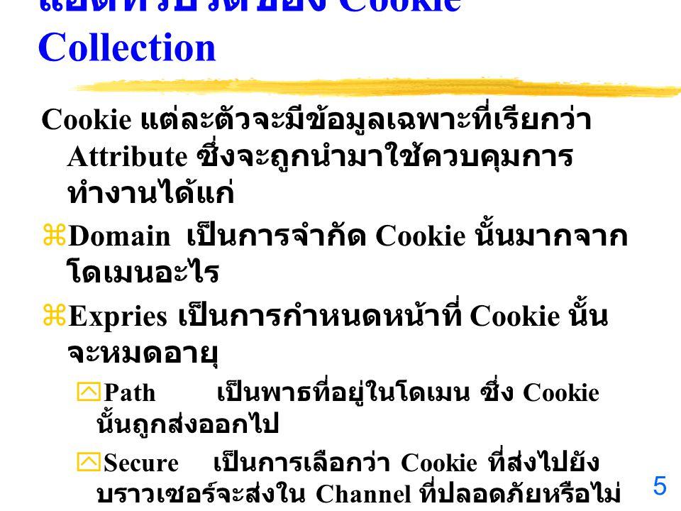 5 แอตทริบิวต์ของ Cookie Collection Cookie แต่ละตัวจะมีข้อมูลเฉพาะที่เรียกว่า Attribute ซึ่งจะถูกนำมาใช้ควบคุมการ ทำงานได้แก่ zDomain เป็นการจำกัด Cookie นั้นมากจาก โดเมนอะไร zExpries เป็นการกำหนดหน้าที่ Cookie นั้น จะหมดอายุ yPath เป็นพาธที่อยู่ในโดเมน ซึ่ง Cookie นั้นถูกส่งออกไป ySecure เป็นการเลือกว่า Cookie ที่ส่งไปยัง บราวเซอร์จะส่งใน Channel ที่ปลอดภัยหรือไม่ yHasKeys เป็นข้อมูลที่บอกว่า Cookie นั้นมีการ ใช้ Key เพื่อเพิ่มจำนวนค่าที่เก็บใน Cookie หรือไม่