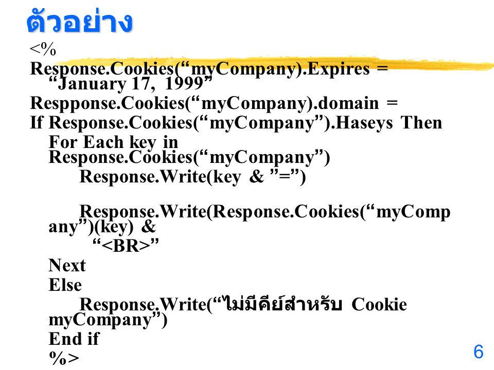 6ตัวอย่าง <% Response.Cookies( myCompany).Expires = January 17, 1999 Respponse.Cookies( myCompany).domain = If Response.Cookies( myCompany ).Haseys Then For Each key in Response.Cookies( myCompany ) Response.Write(key & = ) Response.Write(Response.Cookies( myComp any )(key) & Next Else Response.Write( ไม่มีคีย์สำหรับ Cookie myCompany ) End if %>