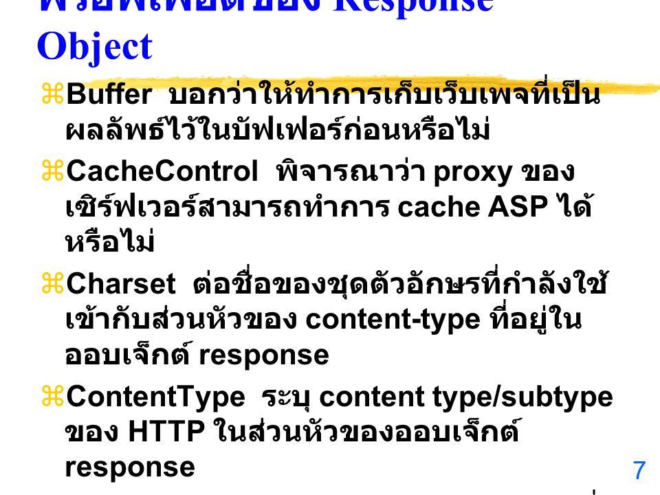 7 พรอพเพอ์ตี้ของ Response Object  Buffer บอกว่าให้ทำการเก็บเว็บเพจที่เป็น ผลลัพธ์ไว้ในบัฟเฟอร์ก่อนหรือไม่  CacheControl พิจารณาว่า proxy ของ เซิร์ฟเวอร์สามารถทำการ cache ASP ได้ หรือไม่  Charset ต่อชื่อของชุดตัวอักษรที่กำลังใช้ เข้ากับส่วนหัวของ content-type ที่อยู่ใน ออบเจ็กต์ response  ContentType ระบุ content type/subtype ของ HTTP ในส่วนหัวของออบเจ็กต์ response  Expires ระบุระยะเวลา ( หน่วยเป็นนาที ) ที่ cache เพจที่บราวเซอร์หมดอายุ