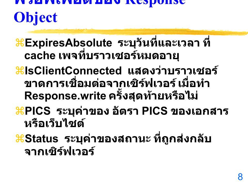 8 พรอพเพอ์ตี้ของ Response Object  ExpiresAbsolute ระบุวันที่และเวลา ที่ cache เพจที่บราวเซอร์หมดอายุ  IsClientConnected แสดงว่าบราวเซอร์ ขาดการเชื่อมต่อจากเซิร์ฟเวอร์ เมื่อทำ Response.write ครั้งสุดท้ายหรือไม่  PICS ระบุค่าของ อัตรา PICS ของเอกสาร หรือเว็บไซต์  Status ระบุค่าของสถานะ ที่ถูกส่งกลับ จากเซิร์ฟเวอร์