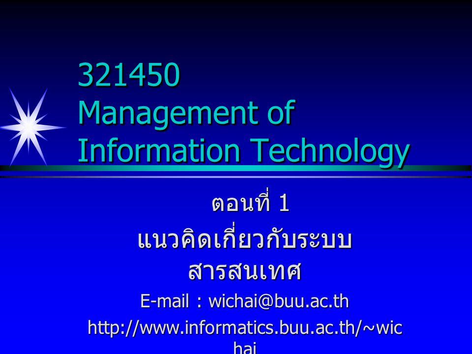 321450 Management of Information Technology ตอนที่ 1 ตอนที่ 1 แนวคิดเกี่ยวกับระบบ สารสนเทศ E-mail : wichai@buu.ac.th http://www.informatics.buu.ac.th/