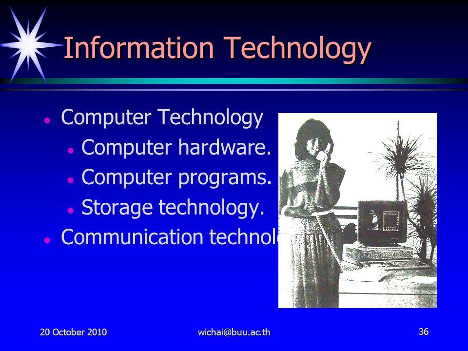 20 October 2010wichai@buu.ac.th36 Information Technology Computer Technology Computer hardware. Computer programs. Storage technology. Communication t