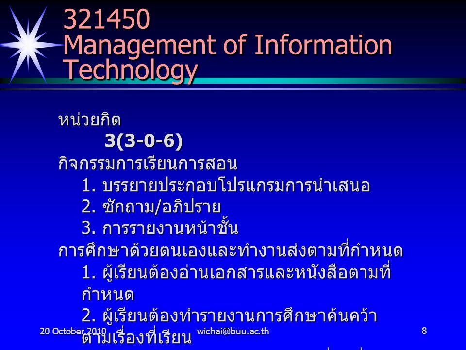 20 October 2010wichai@buu.ac.th9 Management of Information Technology การวัดผล การซักถาม / อภิปราย 10 % รายงานย่อยการค้นคว้า 10 % รายงานภาค / รายงานหน้าชั้น 20% คะแนนสอบกลางภาค 30 % - - -> 14 ธ.